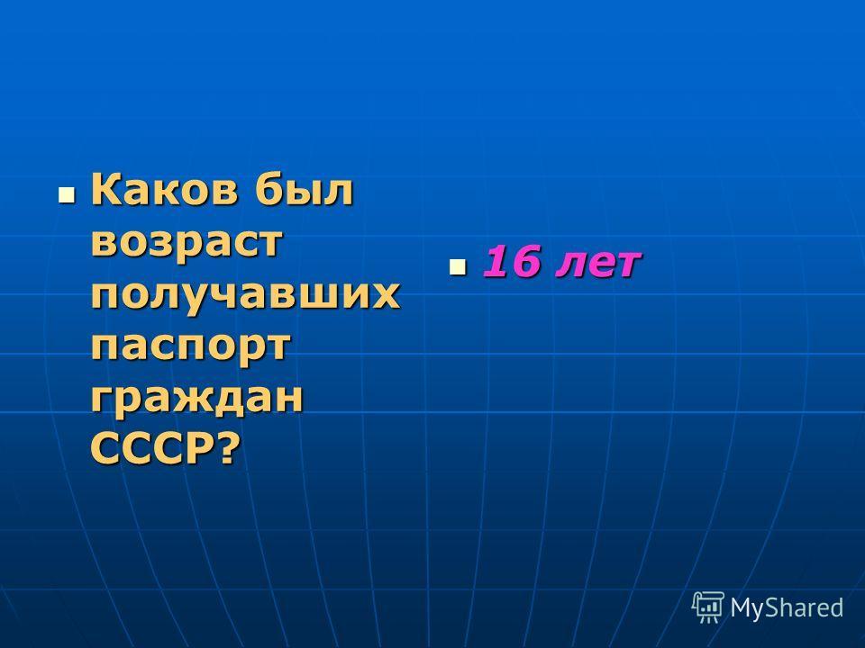Каков был возраст получавших паспорт граждан СССР? Каков был возраст получавших паспорт граждан СССР? 16 лет 16 лет