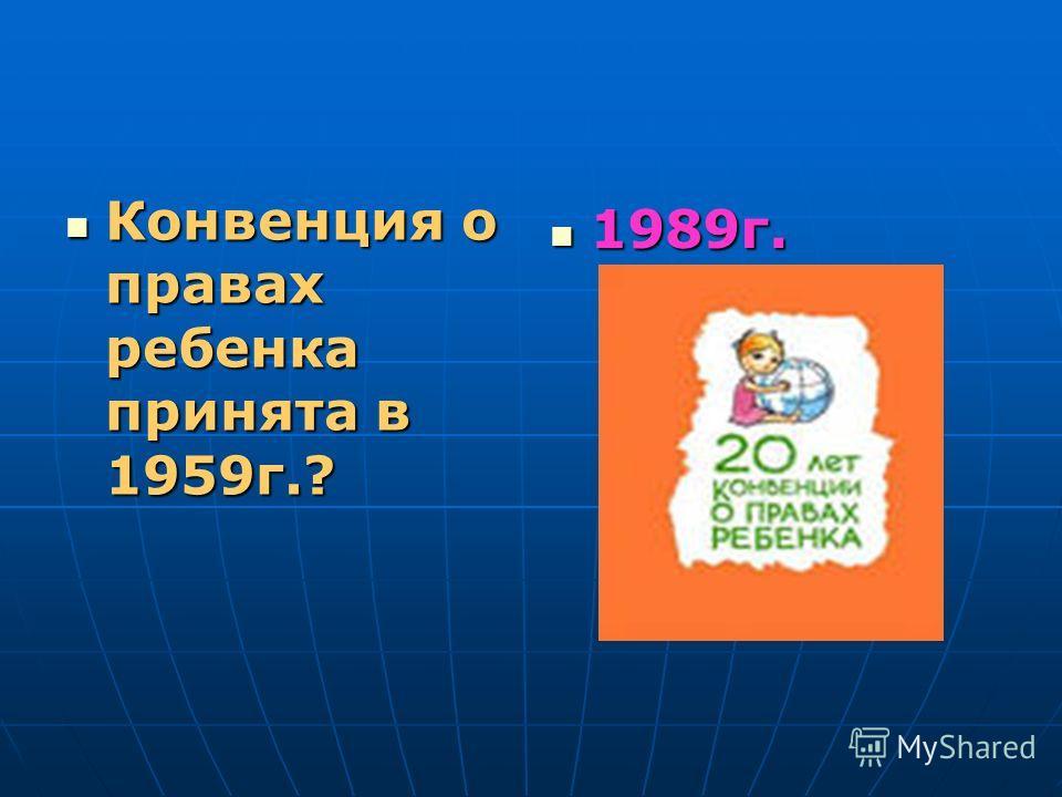 Конвенция о правах ребенка принята в 1959г.? Конвенция о правах ребенка принята в 1959г.? 1989г. 1989г.