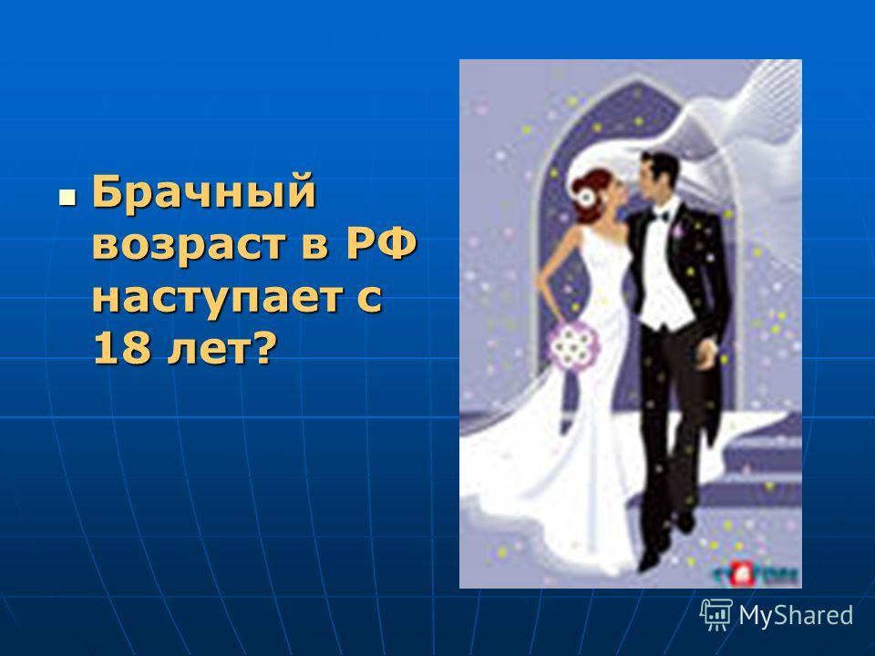 Брачный возраст в РФ наступает с 18 лет? Брачный возраст в РФ наступает с 18 лет?