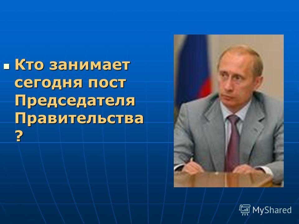 Кто занимает сегодня пост Председателя Правительства ? Кто занимает сегодня пост Председателя Правительства ?
