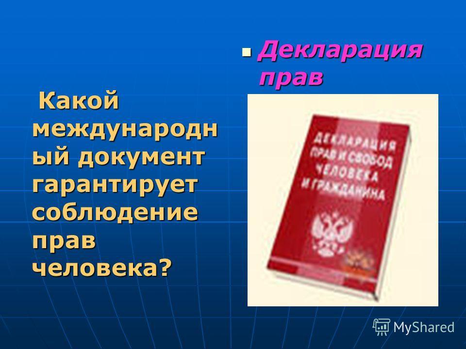 Какой международн ый документ гарантирует соблюдение прав человека? Какой международн ый документ гарантирует соблюдение прав человека? Декларация прав человека Декларация прав человека