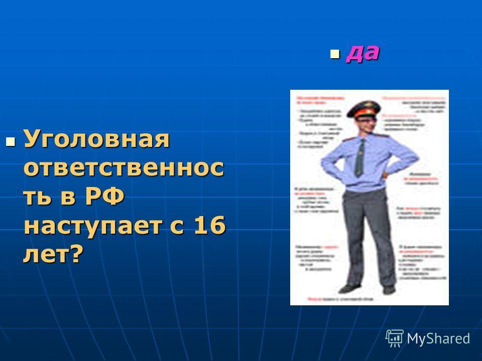 Уголовная ответственнос ть в РФ наступает с 16 лет? Уголовная ответственнос ть в РФ наступает с 16 лет? да да