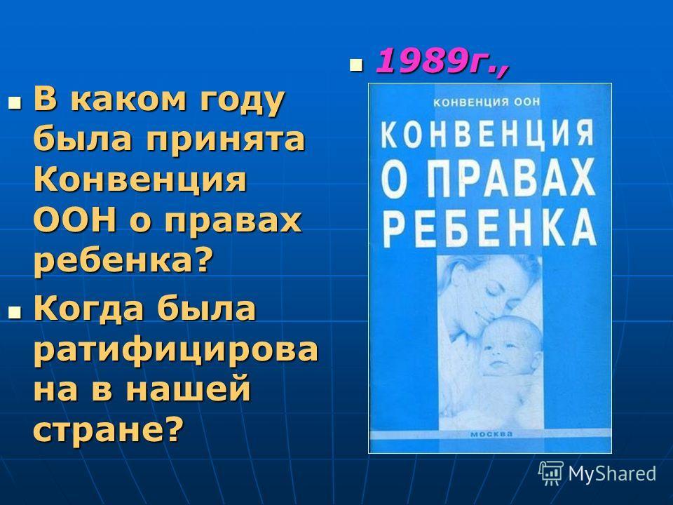 В каком году была принята Конвенция ООН о правах ребенка? В каком году была принята Конвенция ООН о правах ребенка? Когда была ратифицирова на в нашей стране? Когда была ратифицирова на в нашей стране? 1989г., 1990г 1989г., 1990г