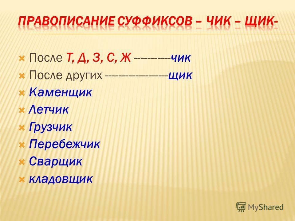 После Т, Д, З, С, Ж -----------чик После других -------------------щик Каменщик Летчик Грузчик Перебежчик Сварщик кладовщик
