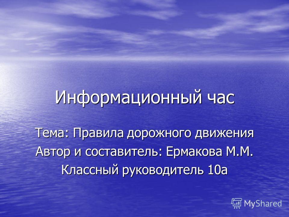 Информационный час Тема: Правила дорожного движения Автор и составитель: Ермакова М.М. Классный руководитель 10а