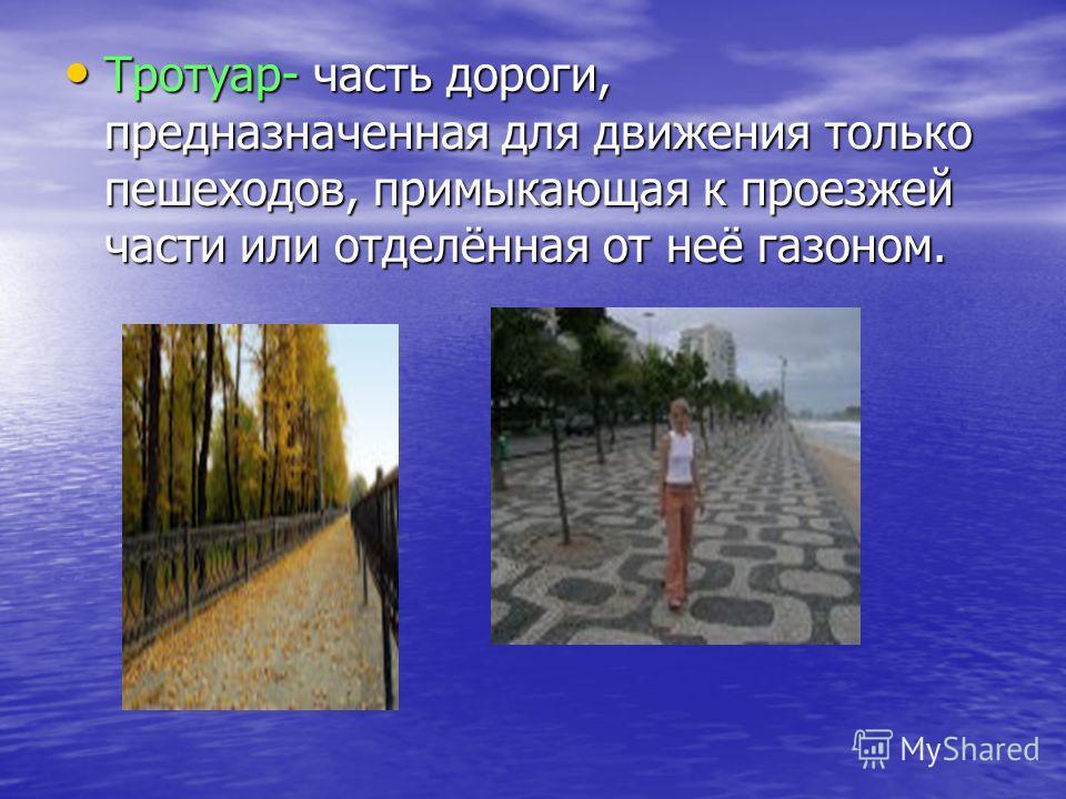 Тротуар- часть дороги, предназначенная для движения только пешеходов, примыкающая к проезжей части или отделённая от неё газоном. Тротуар- часть дороги, предназначенная для движения только пешеходов, примыкающая к проезжей части или отделённая от неё