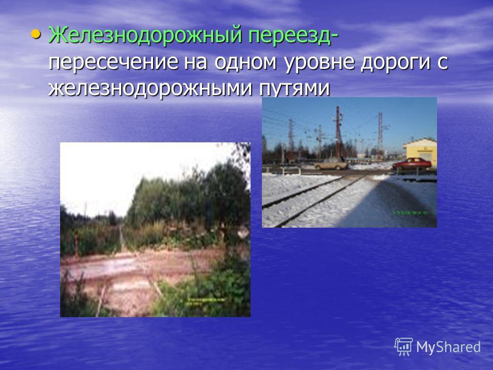 Железнодорожный переезд- пересечение на одном уровне дороги с железнодорожными путями Железнодорожный переезд- пересечение на одном уровне дороги с железнодорожными путями