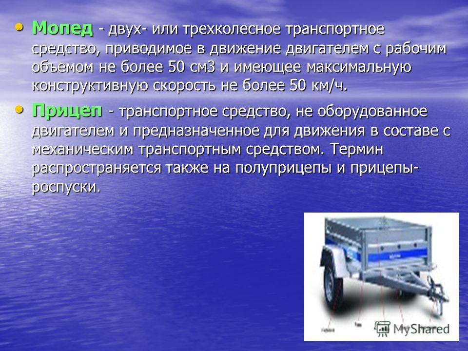 Мопед - двух- или трехколесное транспортное средство, приводимое в движение двигателем с рабочим объемом не более 50 см3 и имеющее максимальную конструктивную скорость не более 50 км/ч. Мопед - двух- или трехколесное транспортное средство, приводимое