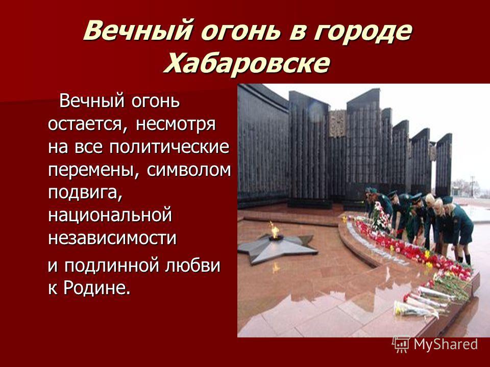 Вечный огонь в городе Хабаровске Вечный огонь остается, несмотря на все политические перемены, символом подвига, национальной независимости Вечный огонь остается, несмотря на все политические перемены, символом подвига, национальной независимости и п