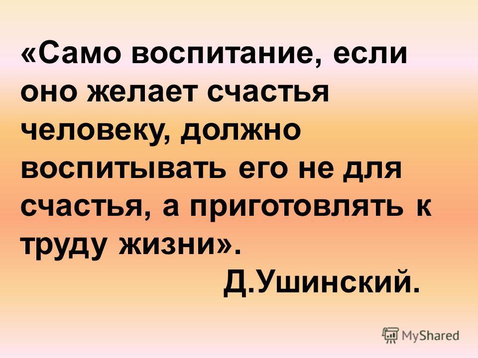 «Само воспитание, если оно желает счастья человеку, должно воспитывать его не для счастья, а приготовлять к труду жизни». Д.Ушинский.