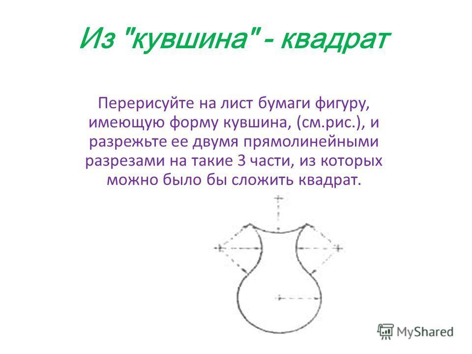 Из кувшина - квадрат Перерисуйте на лист бумаги фигуру, имеющую форму кувшина, (см.рис.), и разрежьте ее двумя прямолинейными разрезами на такие 3 части, из которых можно было бы сложить квадрат.