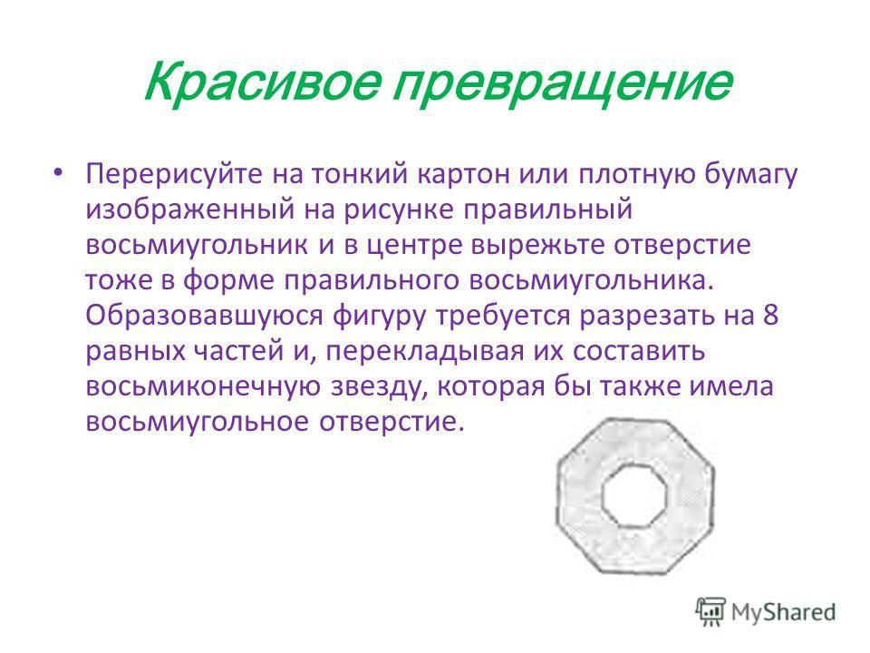 Красивое превращение Перерисуйте на тонкий картон или плотную бумагу изображенный на рисунке правильный восьмиугольник и в центре вырежьте отверстие тоже в форме правильного восьмиугольника. Образовавшуюся фигуру требуется разрезать на 8 равных часте