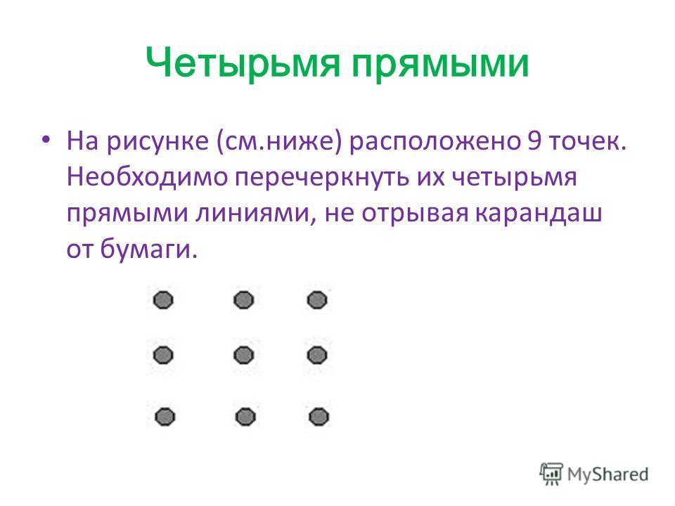 Четырьмя прямыми На рисунке (см.ниже) расположено 9 точек. Необходимо перечеркнуть их четырьмя прямыми линиями, не отрывая карандаш от бумаги.