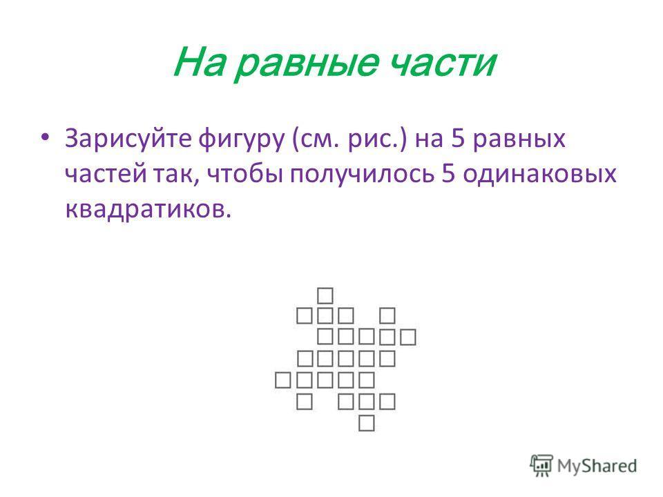 На равные части Зарисуйте фигуру (см. рис.) на 5 равных частей так, чтобы получилось 5 одинаковых квадратиков.