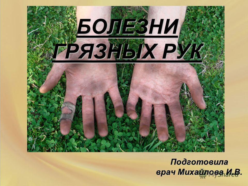 БОЛЕЗНИ ГРЯЗНЫХ РУК Подготовила врач Михайлова И.В.