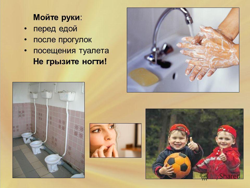 Мойте руки: перед едой после прогулок посещения туалета Не грызите ногти!