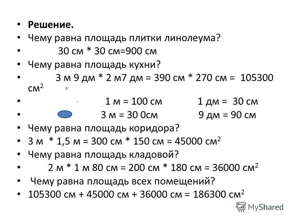 Решение. Чему равна площадь плитки линолеума? 30 см * 30 см=900 см Чему равна площадь кухни? 3 м 9 дм * 2 м7 дм = 390 см * 270 см = 105300 см 2 R ι 1 м = 100 см 1 дм = 30 см 3 м = 30 0см 9 дм = 90 см Чему равна площадь коридора? 3 м * 1,5 м = 300 см