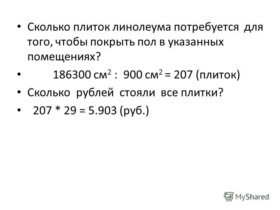 Сколько плиток линолеума потребуется для того, чтобы покрыть пол в указанных помещениях? 186300 см 2 : 900 см 2 = 207 (плиток) Сколько рублей стояли все плитки? 207 * 29 = 5.903 (руб.)