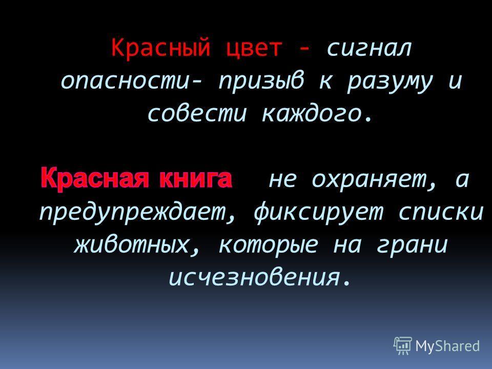 Красный цвет - сигнал опасности- призыв к разуму и совести каждого. не охраняет, а предупреждает, фиксирует списки животных, которые на грани исчезновения.