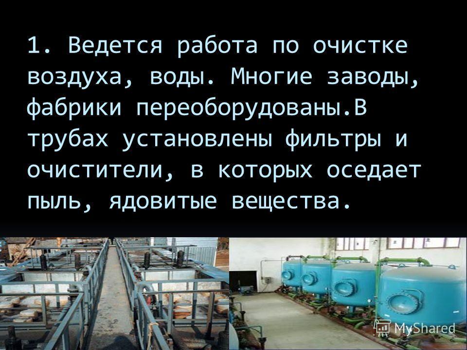 1. Ведется работа по очистке воздуха, воды. Многие заводы, фабрики переоборудованы.В трубах установлены фильтры и очистители, в которых оседает пыль, ядовитые вещества.
