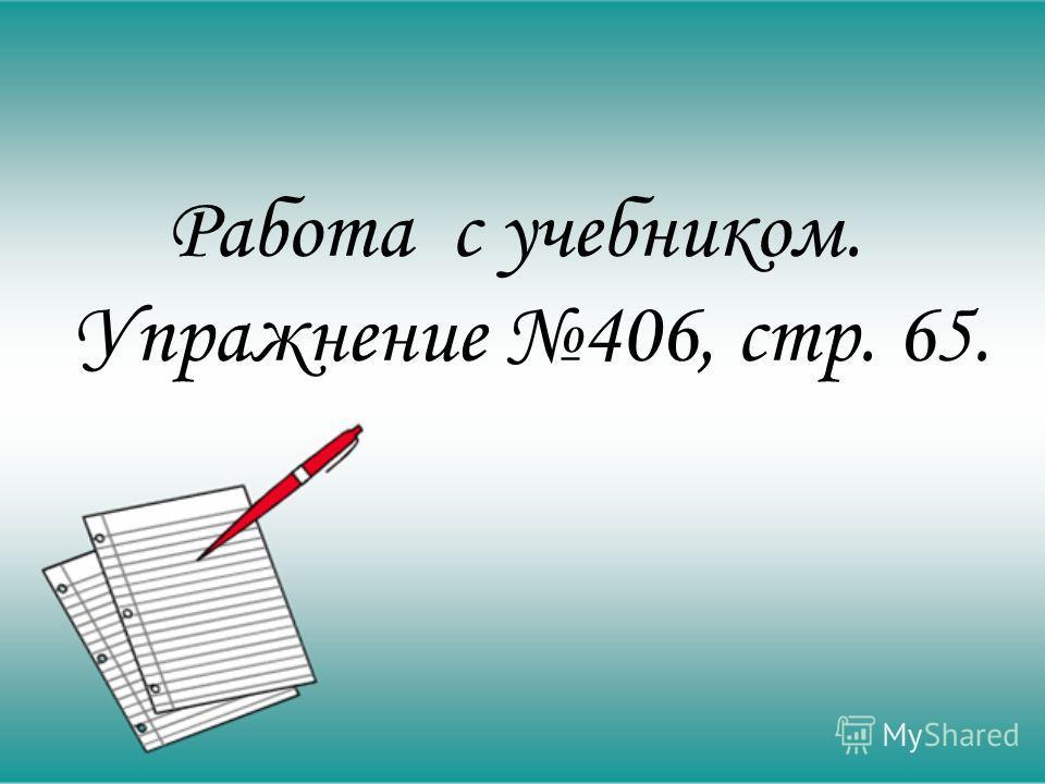 Работа с учебником. Упражнение 406, стр. 65.