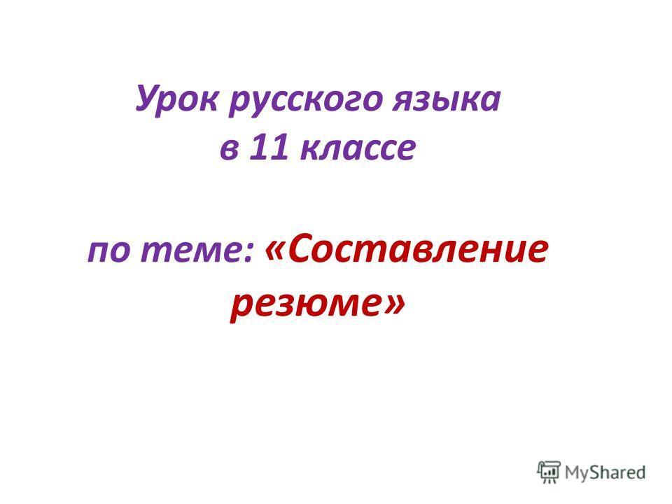 Урок русского языка в 11 классе по теме: «Составление резюме»