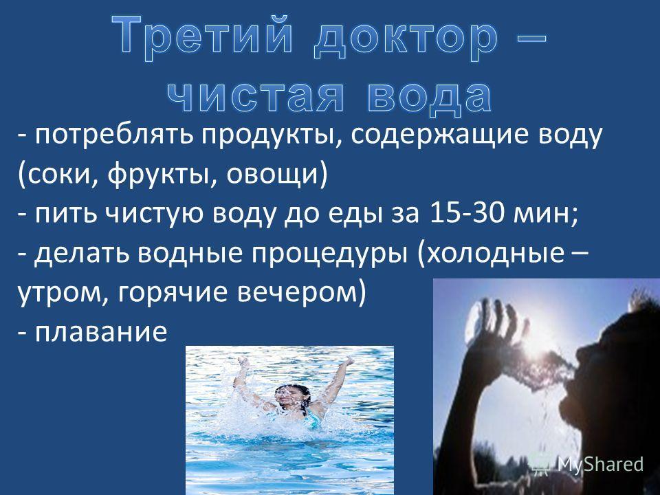 - потреблять продукты, содержащие воду (соки, фрукты, овощи) - пить чистую воду до еды за 15-30 мин; - делать водные процедуры (холодные – утром, горячие вечером) - плавание