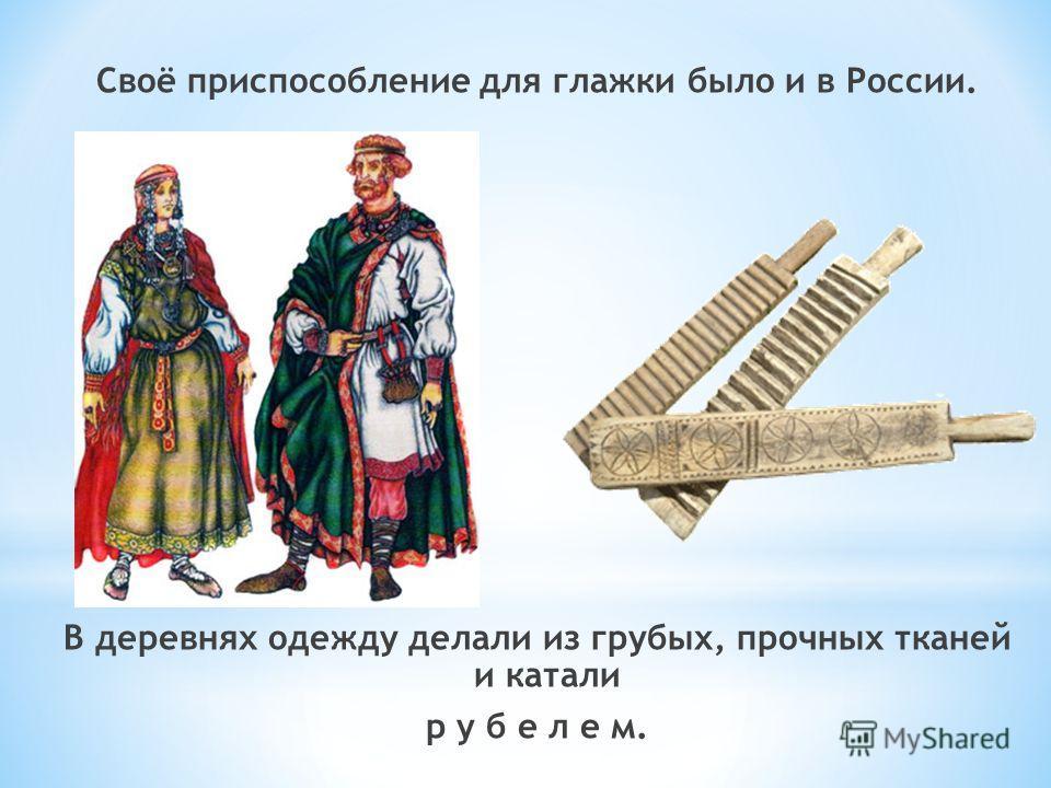 Своё приспособление для глажки было и в России. В деревнях одежду делали из грубых, прочных тканей и катали р у б е л е м.