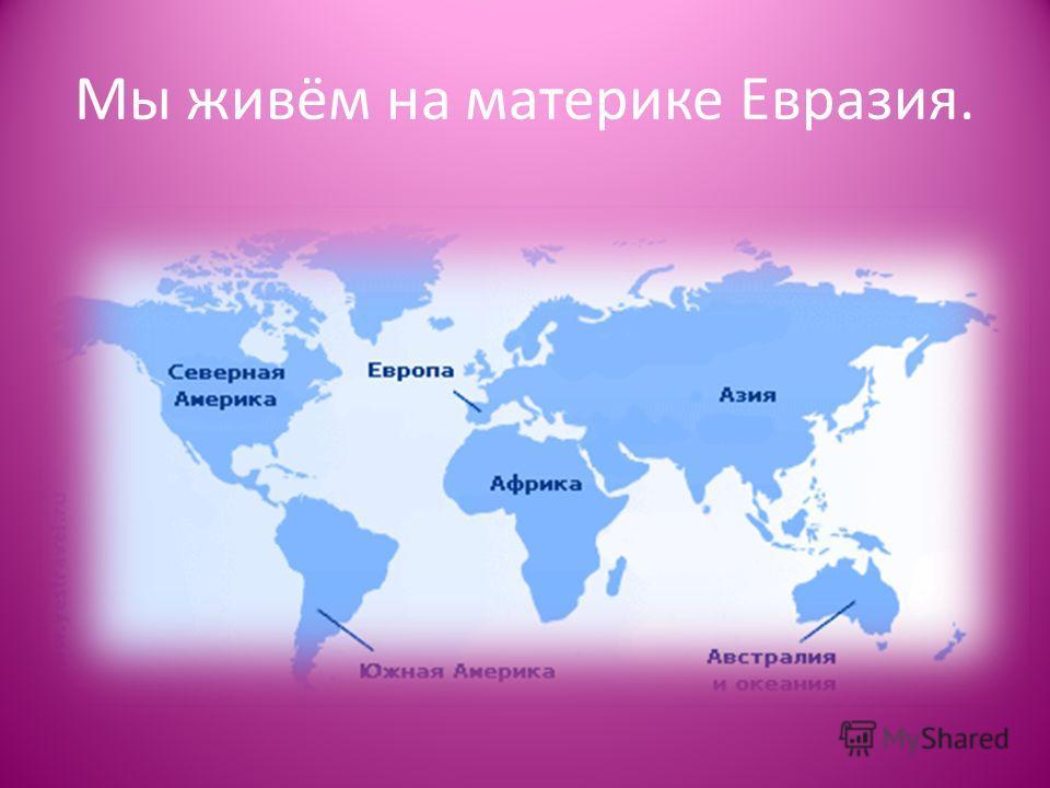Презентация на тему Мы живём на материке Евразия Мы живём в  1 Мы живём на материке Евразия