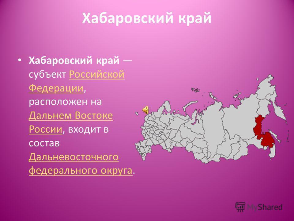 Хабаровский край Хабаровский край субъект Российской Федерации, расположен на Дальнем Востоке России, входит в состав Дальневосточного федерального округа.Российской Федерации Дальнем Востоке России Дальневосточного федерального округа