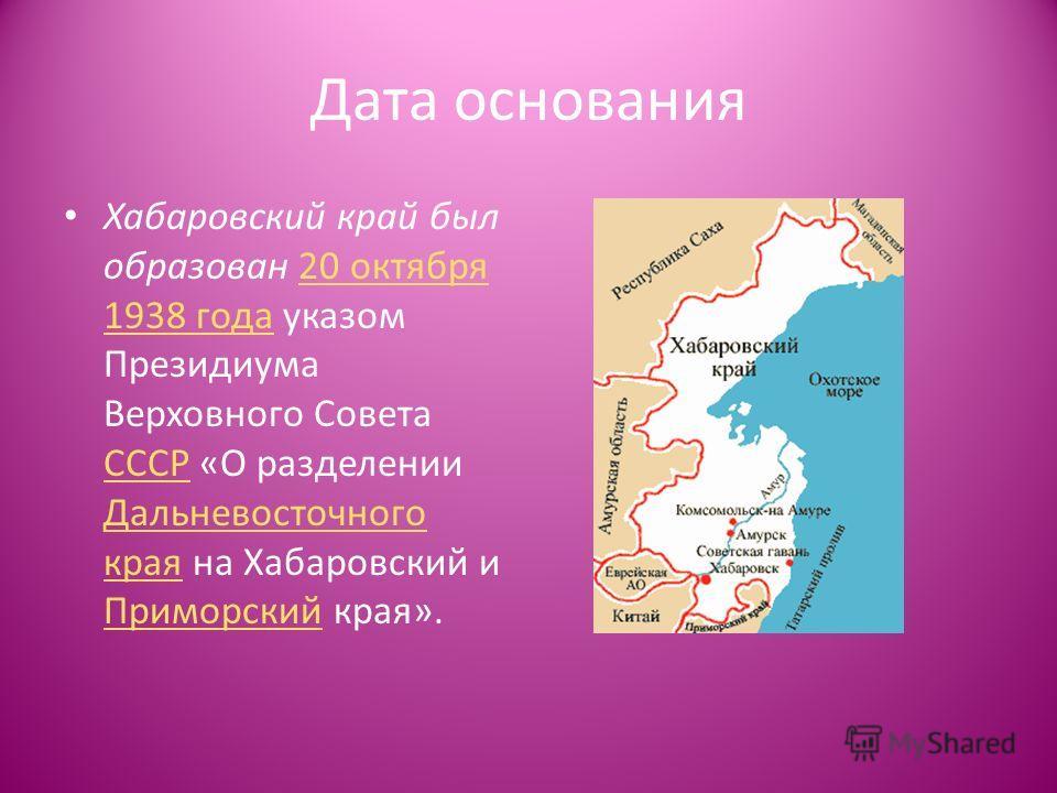 Дата основания Хабаровский край был образован 20 октября 1938 года указом Президиума Верховного Совета СССР «О разделении Дальневосточного края на Хабаровский и Приморский края».20 октября 1938 года СССР Дальневосточного края Приморский