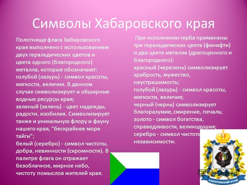 Полотнище флага Хабаровского края выполнено с использованием двух геральдических цветов и цвета одного (благородного) металла, которые обозначают: голубой (лазурь) - символ красоты, мягкости, величия. В данном случае символизирует и обширные водные р