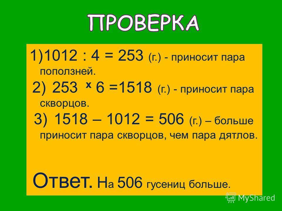 1)1012 : 4 = 253 (г.) - приносит пара поползней. 2) 253 x 6 =1518 (г.) - приносит пара скворцов. 3) 1518 – 1012 = 506 (г.) – больше приносит пара скворцов, чем пара дятлов. Ответ. Н а 506 гусениц больше.