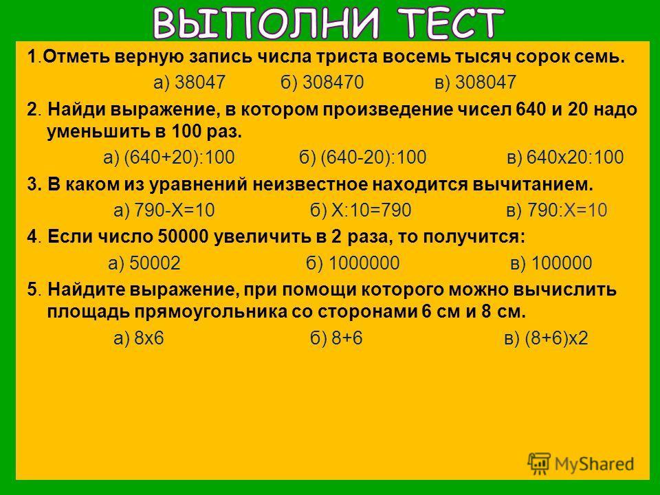 1.Отметь верную запись числа триста восемь тысяч сорок семь. а) 38047 б) 308470 в) 308047 2. Найди выражение, в котором произведение чисел 640 и 20 надо уменьшить в 100 раз. а) (640+20):100 б) (640-20):100 в) 640х20:100 3. В каком из уравнений неизве