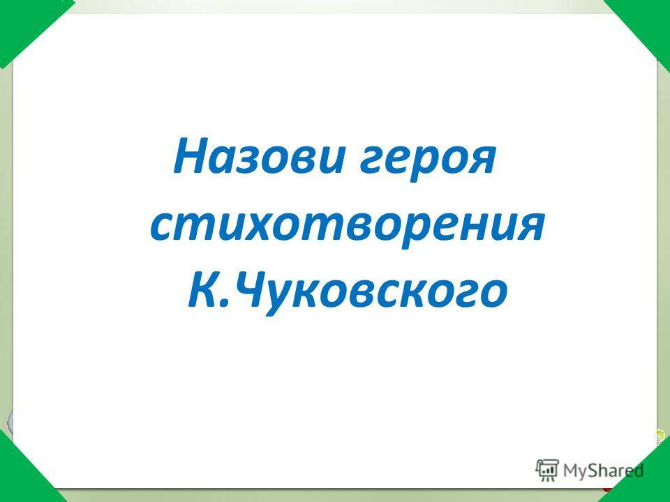 Назови героя стихотворения К.Чуковского