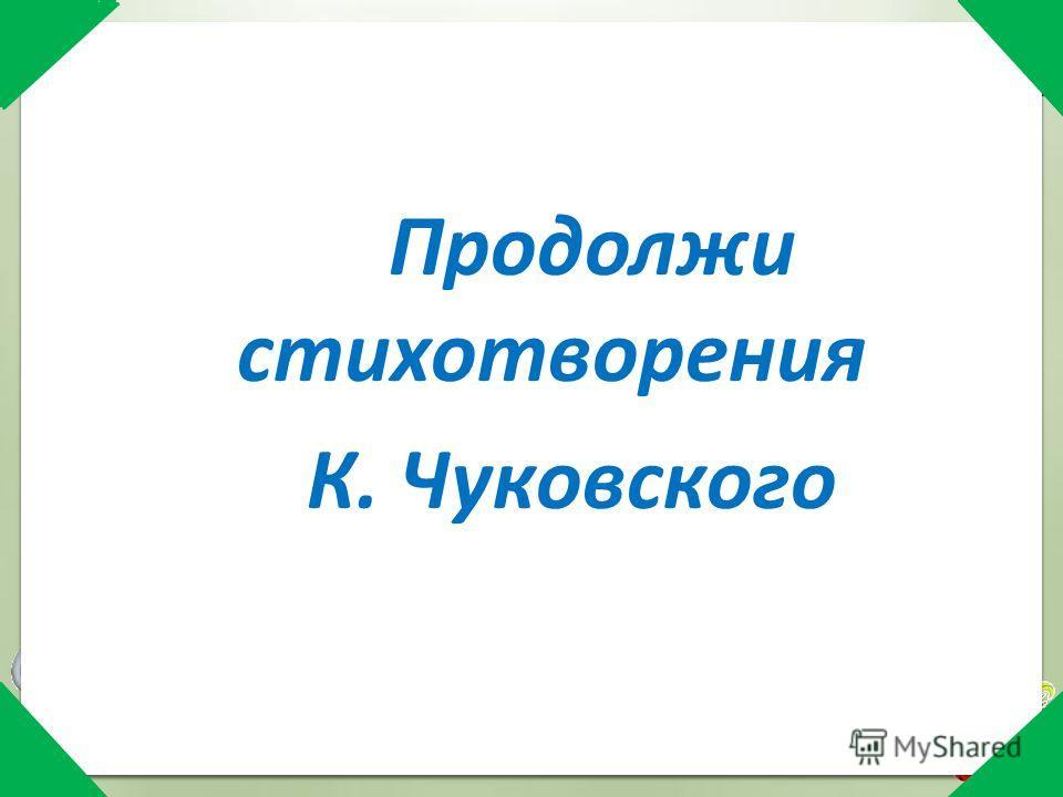 Продолжи стихотворения К. Чуковского