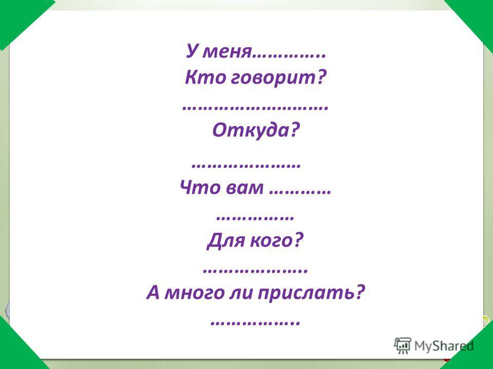 У меня………….. Кто говорит? ………………………. Откуда? ………………… Что вам ………… …………… Для кого? ……………….. А много ли прислать? ……………..