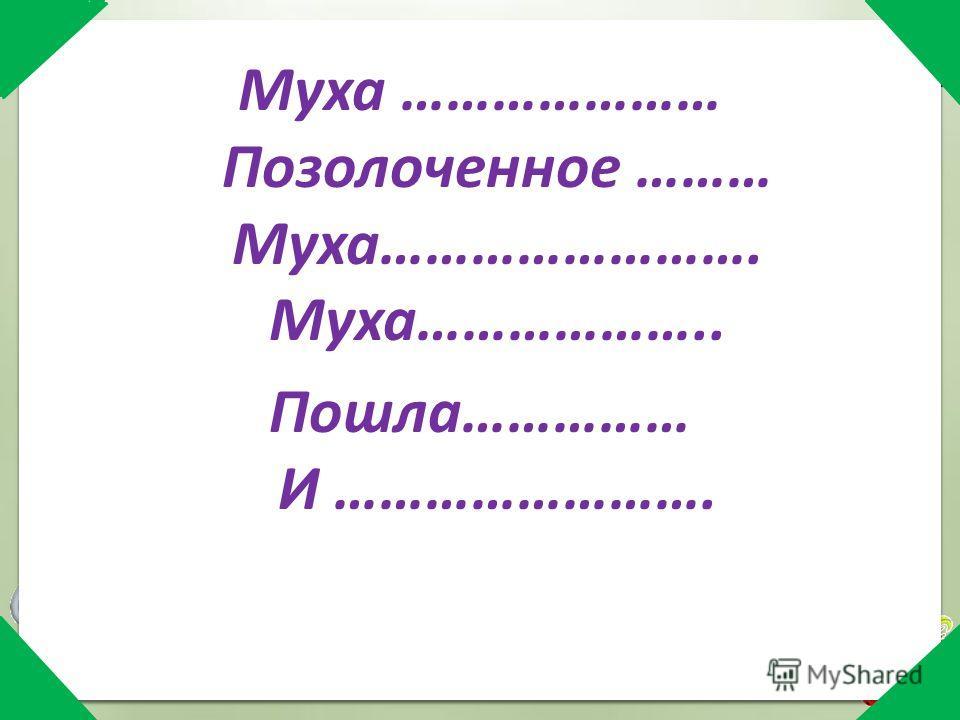 Муха ………………… Позолоченное ……… Муха……………………. Муха……………….. Пошла…………… И …………………….