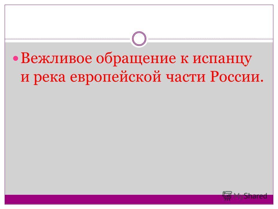 Вежливое обращение к испанцу и река европейской части России.
