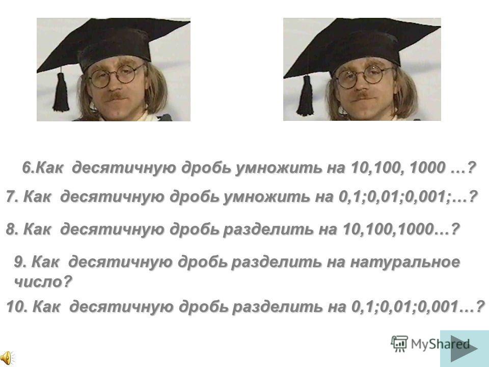 6.Как десятичную дробь умножить на 10,100, 1000 …? 7. Как десятичную дробь умножить на 0,1;0,01;0,001;…? 8. Как десятичную дробь разделить на 10,100,1000…? 9. Как десятичную дробь разделить на натуральное число? 10. Как десятичную дробь разделить на