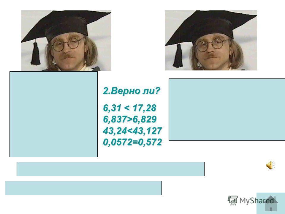 1.Сравните: 85,09 67,99 0,5 0,724 55,7 55,7000 0,908 0,918 0,0025 0,00247 2.Верно ли? 6,31 6,829 43,24 6,829 43,2412,53 ?