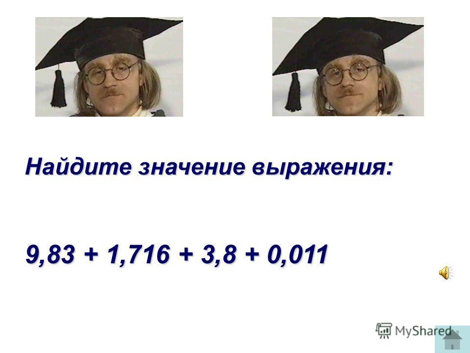 Найдите значение выражения: 9,83 + 1,716 + 3,8 + 0,011