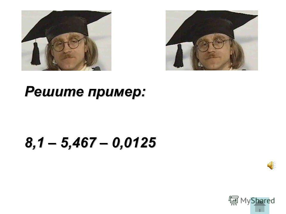 Решите пример: 8,1 – 5,467 – 0,0125