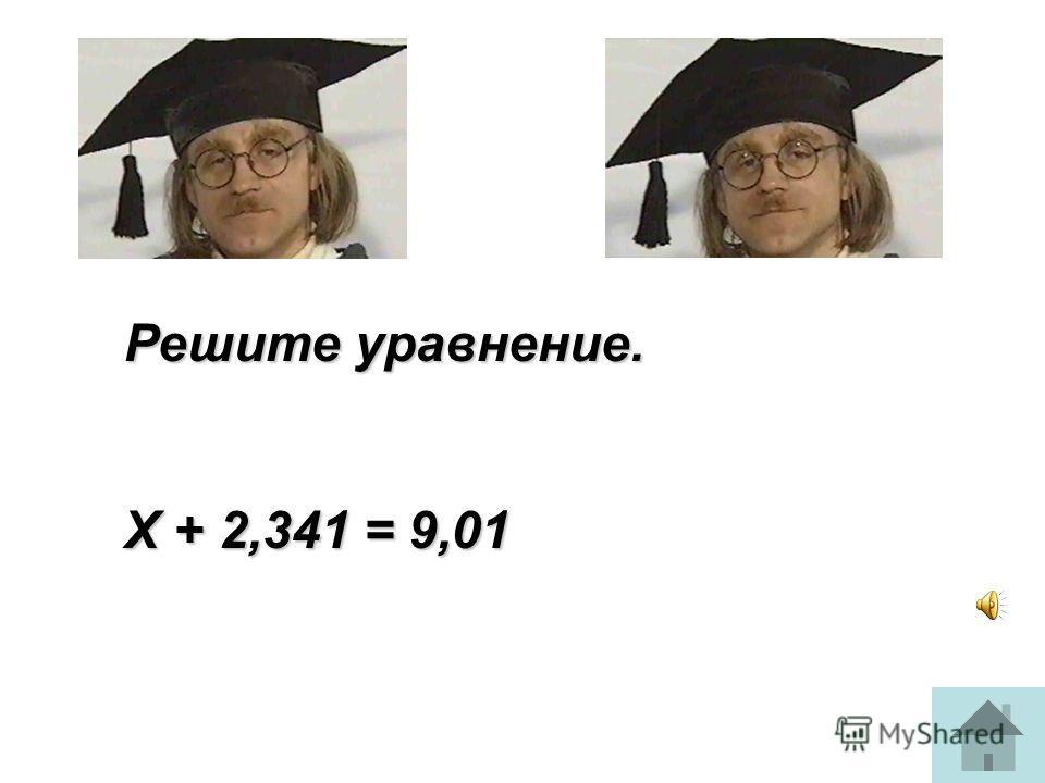 Решите уравнение. Х + 2,341 = 9,01