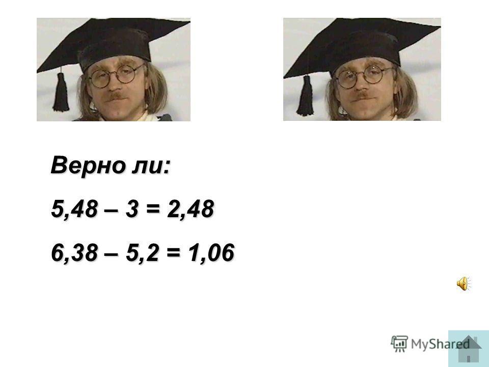 Верно ли: 5,48 – 3 = 2,48 6,38 – 5,2 = 1,06