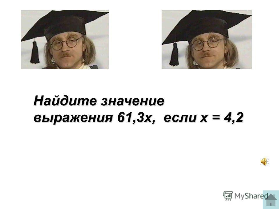 Найдите значение выражения 61,3х, если х = 4,2