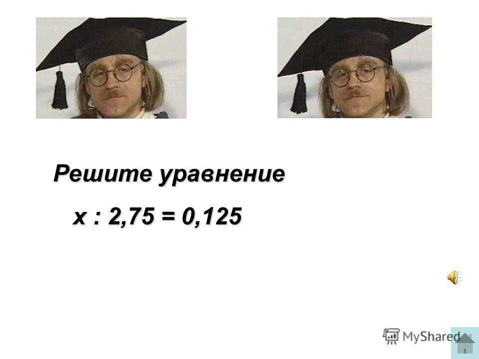 Решите уравнение х : 2,75 = 0,125 х : 2,75 = 0,125