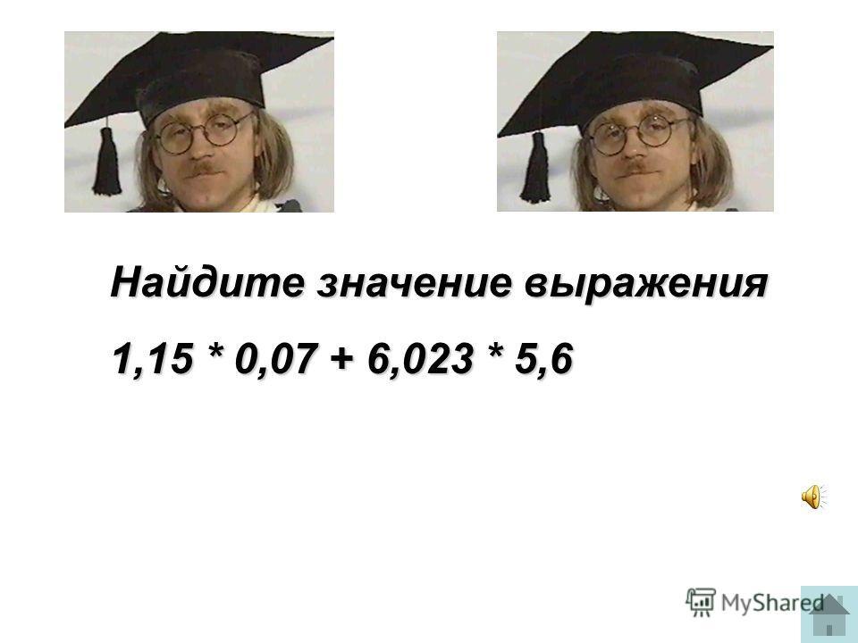 Найдите значение выражения 1,15 * 0,07 + 6,023 * 5,6