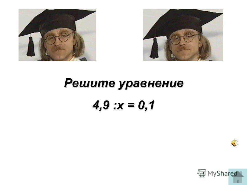 Решите уравнение 4,9 :х = 0,1
