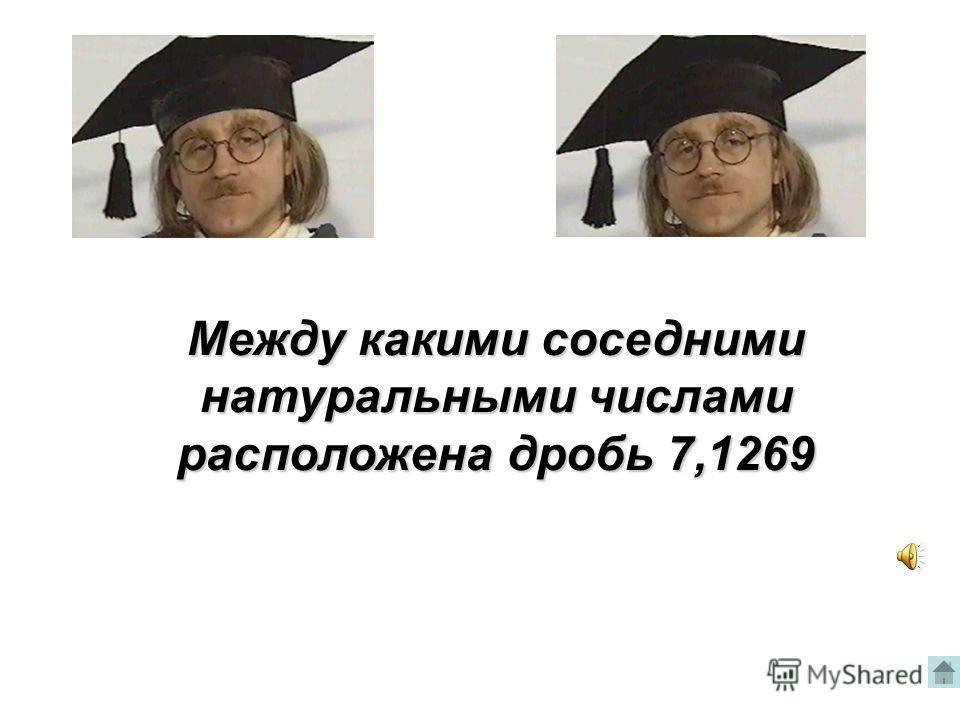 Между какими соседними натуральными числами расположена дробь 7,1269